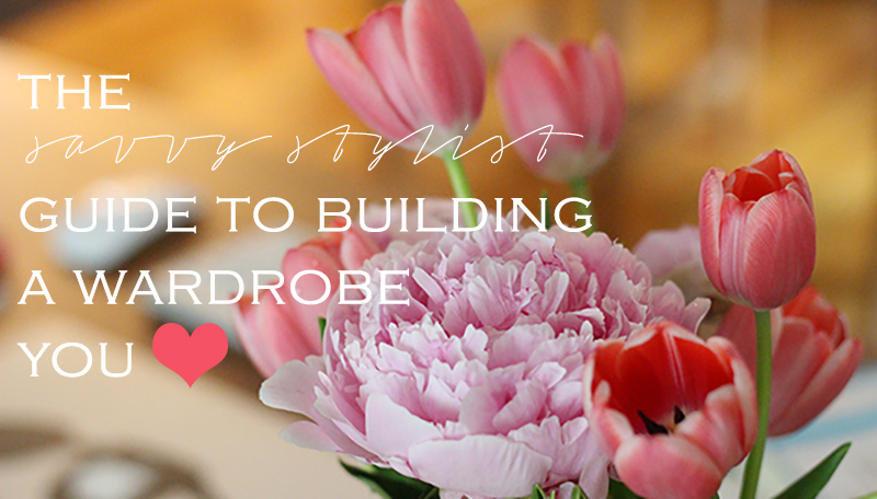 The Savvy Stylist Guide to Building a Wardrobe You Love