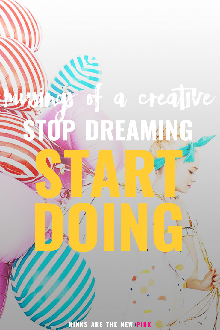 Musing of a creative: stop dreaming, start doing