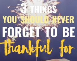 3 Things You Should Never Forget to Be Thankful For